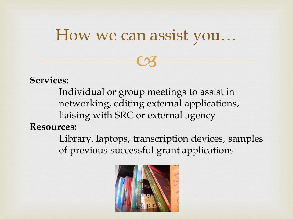  How we can assist you… Services: Individual or group meetings to assist in networking, editing external applications, liaising with SRC or external agency Resources: Library, laptops, transcription devices, samples of previous successful grant applications
