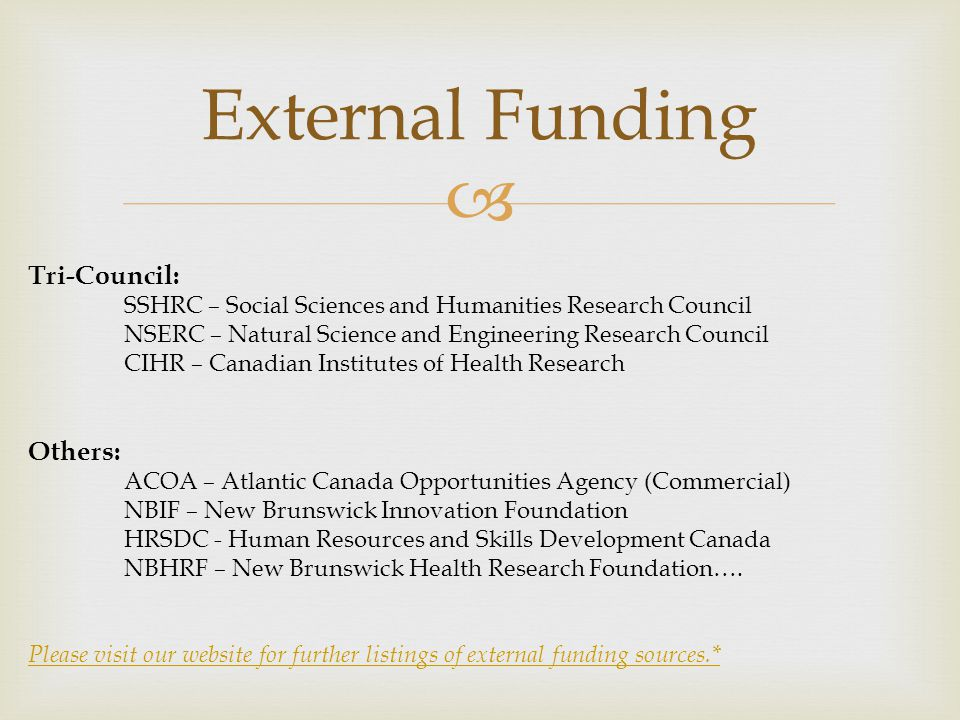  External Funding Tri-Council: SSHRC – Social Sciences and Humanities Research Council NSERC – Natural Science and Engineering Research Council CIHR – Canadian Institutes of Health Research Others: ACOA – Atlantic Canada Opportunities Agency (Commercial) NBIF – New Brunswick Innovation Foundation HRSDC - Human Resources and Skills Development Canada NBHRF – New Brunswick Health Research Foundation….