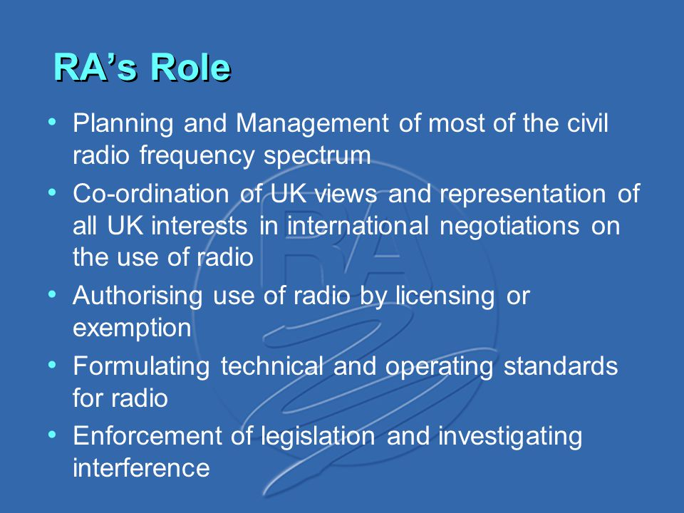 Planning and Management of most of the civil radio frequency spectrum Co-ordination of UK views and representation of all UK interests in international negotiations on the use of radio Authorising use of radio by licensing or exemption Formulating technical and operating standards for radio Enforcement of legislation and investigating interference RA's Role