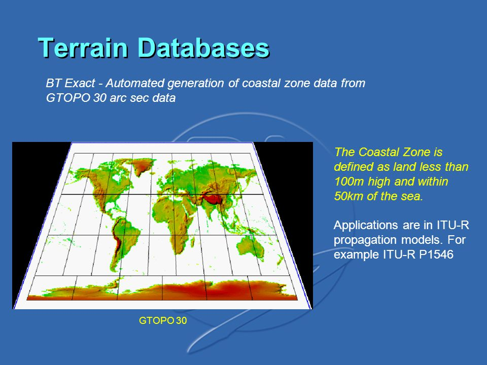 Terrain Databases BT Exact - Automated generation of coastal zone data from GTOPO 30 arc sec data GTOPO 30 The Coastal Zone is defined as land less than 100m high and within 50km of the sea.