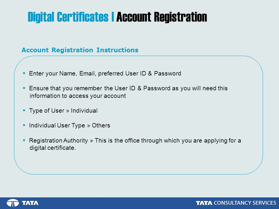 Digital Certificates | Account Registration  Enter your Name,  , preferred User ID & Password  Ensure that you remember the User ID & Password as you will need this information to access your account  Type of User » Individual  Individual User Type » Others  Registration Authority » This is the office through which you are applying for a digital certificate.