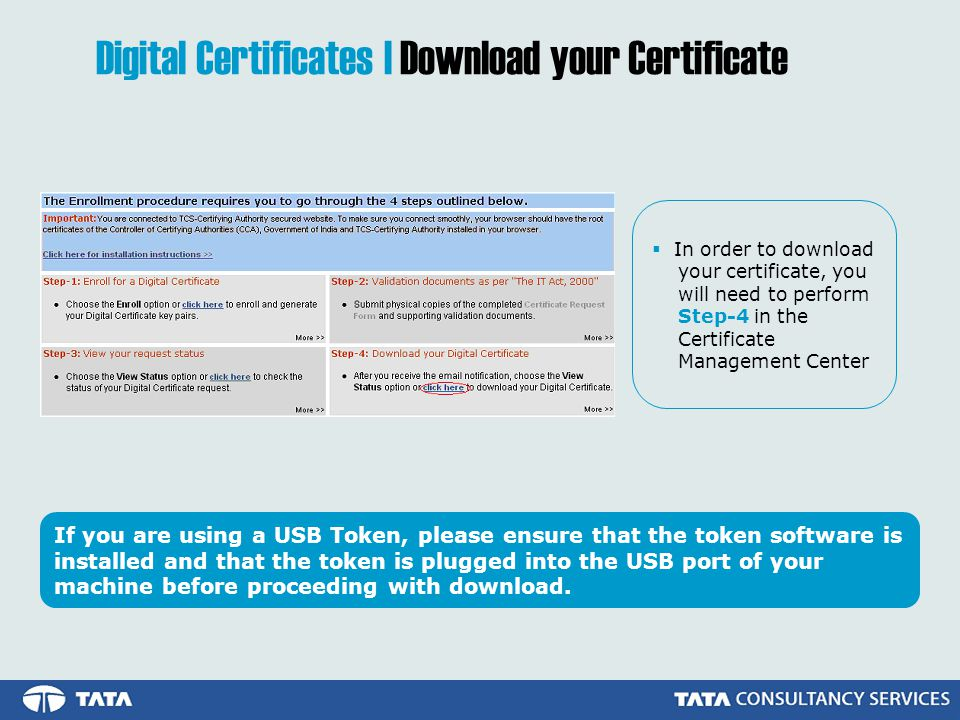  In order to download your certificate, you will need to perform Step-4 in the Certificate Management Center Digital Certificates | Download your Certificate If you are using a USB Token, please ensure that the token software is installed and that the token is plugged into the USB port of your machine before proceeding with download.
