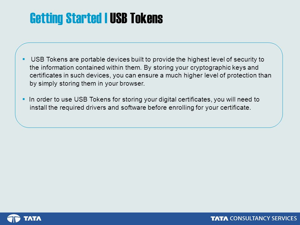 Getting Started | USB Tokens  USB Tokens are portable devices built to provide the highest level of security to the information contained within them.