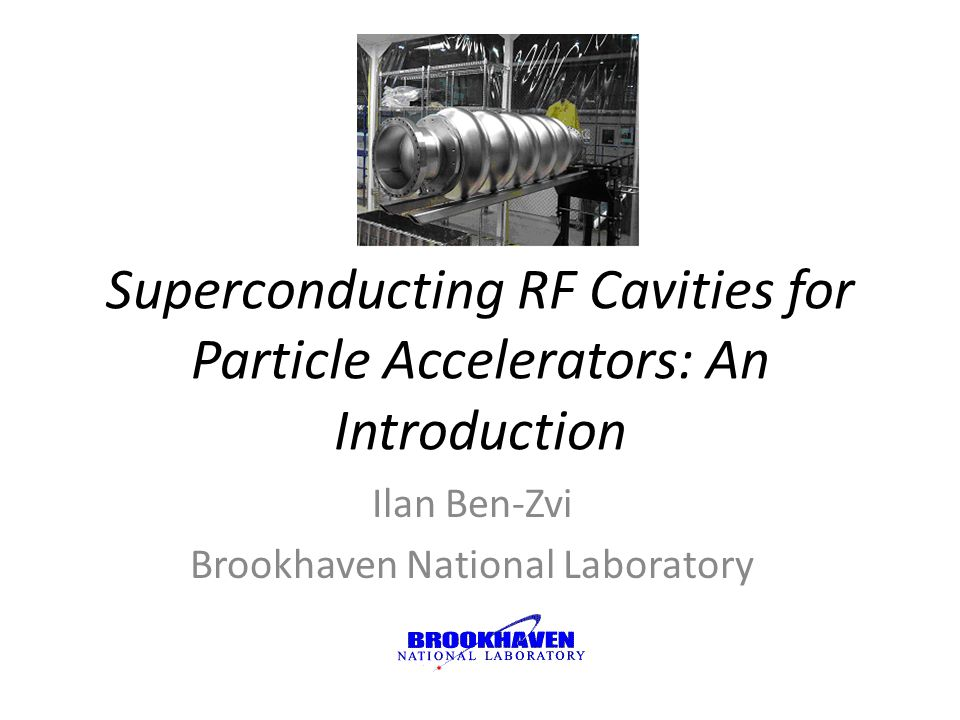 Superconducting RF Cavities for Particle Accelerators: An Introduction Ilan Ben-Zvi Brookhaven National Laboratory