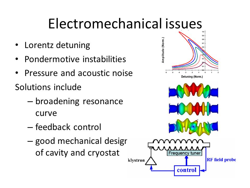 Electromechanical issues Lorentz detuning Pondermotive instabilities Pressure and acoustic noise Solutions include – broadening resonance curve – feedback control – good mechanical design of cavity and cryostat