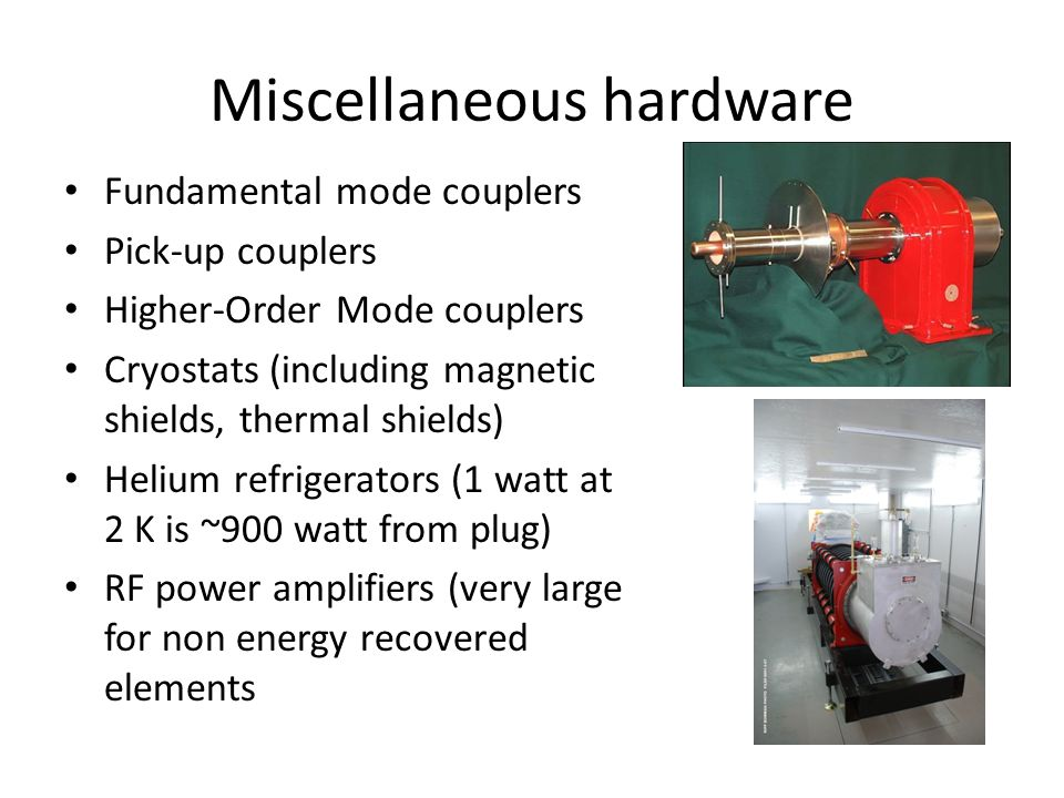 Miscellaneous hardware Fundamental mode couplers Pick-up couplers Higher-Order Mode couplers Cryostats (including magnetic shields, thermal shields) Helium refrigerators (1 watt at 2 K is ~900 watt from plug) RF power amplifiers (very large for non energy recovered elements