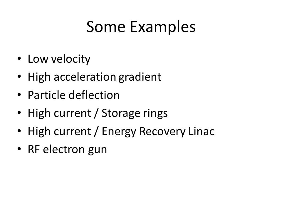 Some Examples Low velocity High acceleration gradient Particle deflection High current / Storage rings High current / Energy Recovery Linac RF electron gun