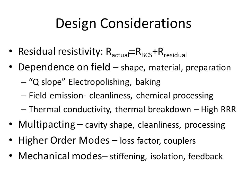Design Considerations Residual resistivity: R actual  R BCS +R residual Dependence on field – shape, material, preparation – Q slope Electropolishing, baking – Field emission- cleanliness, chemical processing – Thermal conductivity, thermal breakdown – High RRR Multipacting – cavity shape, cleanliness, processing Higher Order Modes – loss factor, couplers Mechanical modes– stiffening, isolation, feedback