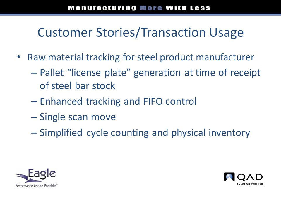 Customer Stories/Transaction Usage Raw material tracking for steel product manufacturer – Pallet license plate generation at time of receipt of steel bar stock – Enhanced tracking and FIFO control – Single scan move – Simplified cycle counting and physical inventory