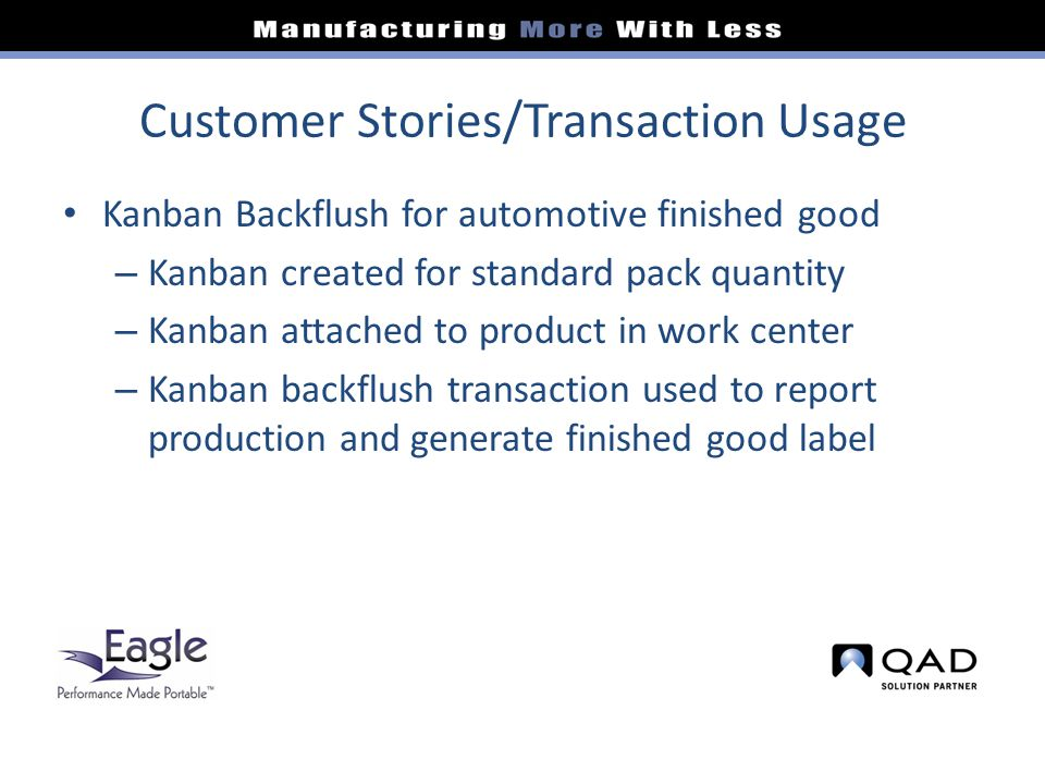 Customer Stories/Transaction Usage Kanban Backflush for automotive finished good – Kanban created for standard pack quantity – Kanban attached to product in work center – Kanban backflush transaction used to report production and generate finished good label