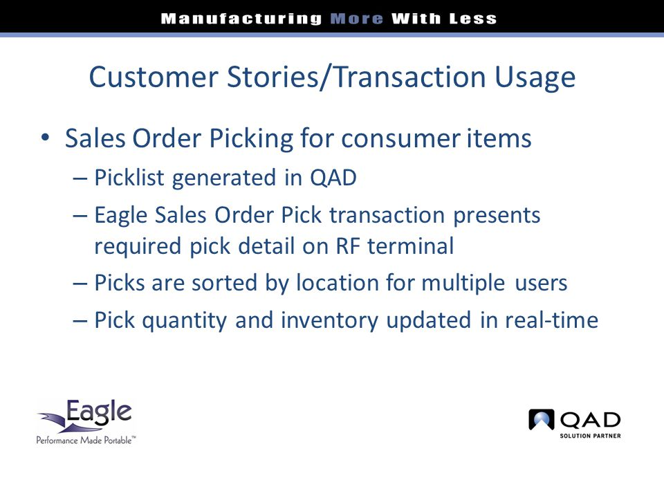Customer Stories/Transaction Usage Sales Order Picking for consumer items – Picklist generated in QAD – Eagle Sales Order Pick transaction presents required pick detail on RF terminal – Picks are sorted by location for multiple users – Pick quantity and inventory updated in real-time