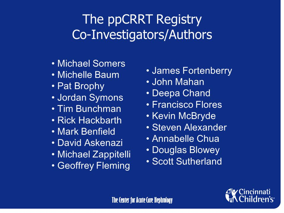 The Center for Acute Care Nephrology The ppCRRT Registry Co-Investigators/Authors Michael Somers Michelle Baum Pat Brophy Jordan Symons Tim Bunchman Rick Hackbarth Mark Benfield David Askenazi Michael Zappitelli Geoffrey Fleming James Fortenberry John Mahan Deepa Chand Francisco Flores Kevin McBryde Steven Alexander Annabelle Chua Douglas Blowey Scott Sutherland