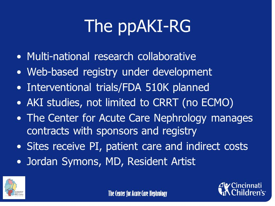 The Center for Acute Care Nephrology The ppAKI-RG Multi-national research collaborative Web-based registry under development Interventional trials/FDA 510K planned AKI studies, not limited to CRRT (no ECMO) The Center for Acute Care Nephrology manages contracts with sponsors and registry Sites receive PI, patient care and indirect costs Jordan Symons, MD, Resident Artist