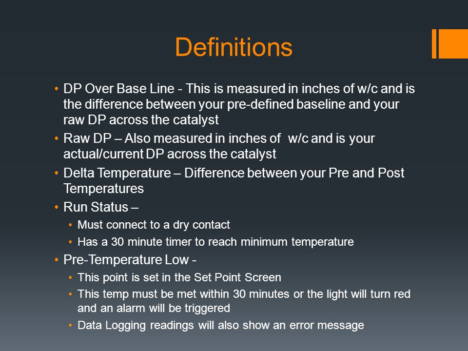 Definitions DP Over Base Line - This is measured in inches of w/c and is the difference between your pre-defined baseline and your raw DP across the catalyst Raw DP – Also measured in inches of w/c and is your actual/current DP across the catalyst Delta Temperature – Difference between your Pre and Post Temperatures Run Status – Must connect to a dry contact Has a 30 minute timer to reach minimum temperature Pre-Temperature Low - This point is set in the Set Point Screen This temp must be met within 30 minutes or the light will turn red and an alarm will be triggered Data Logging readings will also show an error message