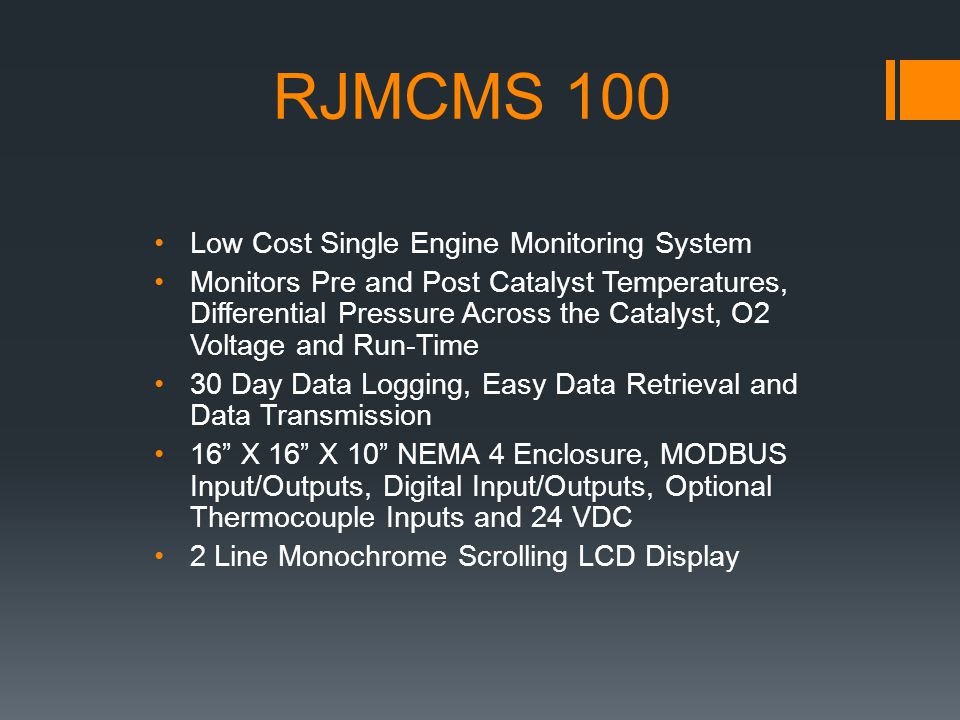 RJMCMS 100 Low Cost Single Engine Monitoring System Monitors Pre and Post Catalyst Temperatures, Differential Pressure Across the Catalyst, O2 Voltage and Run-Time 30 Day Data Logging, Easy Data Retrieval and Data Transmission 16 X 16 X 10 NEMA 4 Enclosure, MODBUS Input/Outputs, Digital Input/Outputs, Optional Thermocouple Inputs and 24 VDC 2 Line Monochrome Scrolling LCD Display