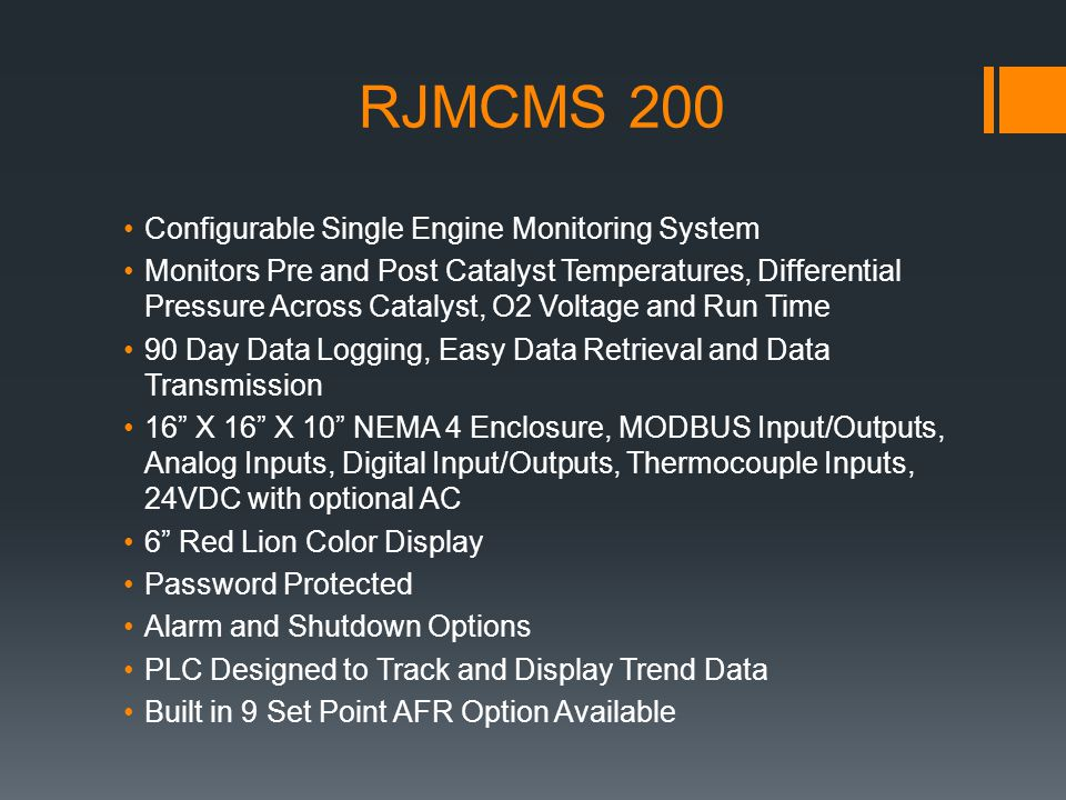RJMCMS 200 Configurable Single Engine Monitoring System Monitors Pre and Post Catalyst Temperatures, Differential Pressure Across Catalyst, O2 Voltage and Run Time 90 Day Data Logging, Easy Data Retrieval and Data Transmission 16 X 16 X 10 NEMA 4 Enclosure, MODBUS Input/Outputs, Analog Inputs, Digital Input/Outputs, Thermocouple Inputs, 24VDC with optional AC 6 Red Lion Color Display Password Protected Alarm and Shutdown Options PLC Designed to Track and Display Trend Data Built in 9 Set Point AFR Option Available