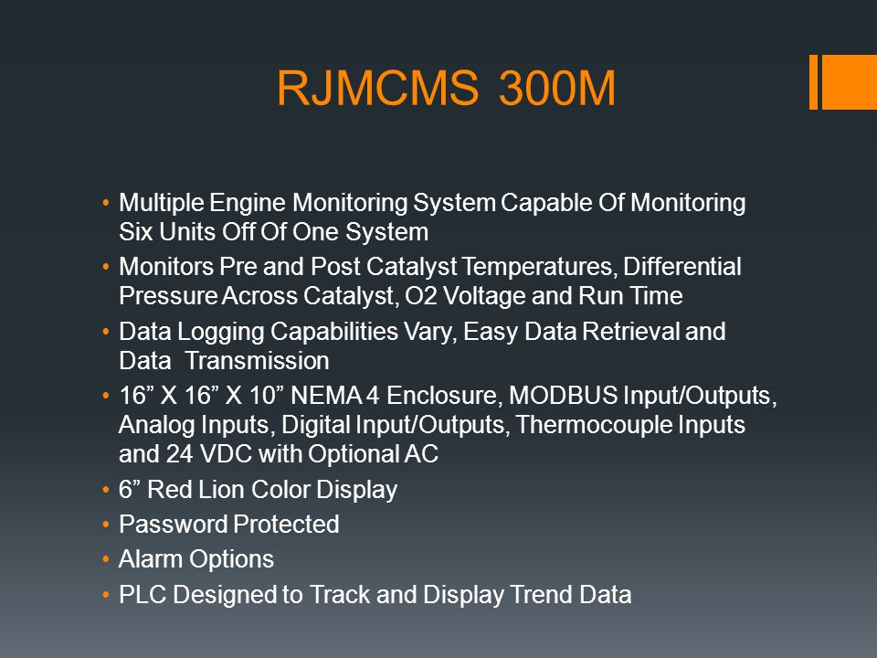 RJMCMS 300M Multiple Engine Monitoring System Capable Of Monitoring Six Units Off Of One System Monitors Pre and Post Catalyst Temperatures, Differential Pressure Across Catalyst, O2 Voltage and Run Time Data Logging Capabilities Vary, Easy Data Retrieval and Data Transmission 16 X 16 X 10 NEMA 4 Enclosure, MODBUS Input/Outputs, Analog Inputs, Digital Input/Outputs, Thermocouple Inputs and 24 VDC with Optional AC 6 Red Lion Color Display Password Protected Alarm Options PLC Designed to Track and Display Trend Data