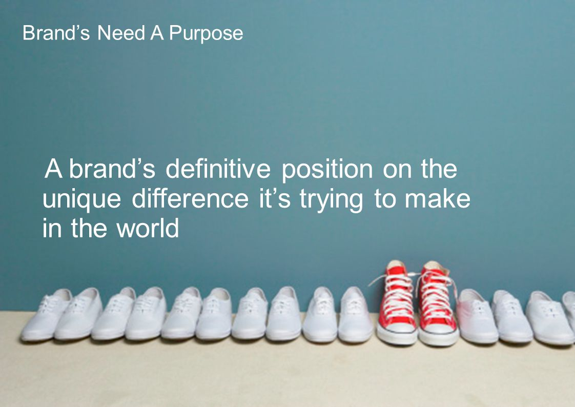 Brand's Need A Purpose A brand's definitive position on the unique difference it's trying to make in the world