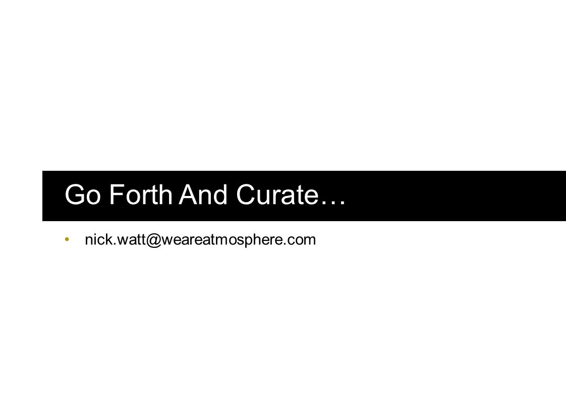 Go Forth And Curate… nick.watt@weareatmosphere.com
