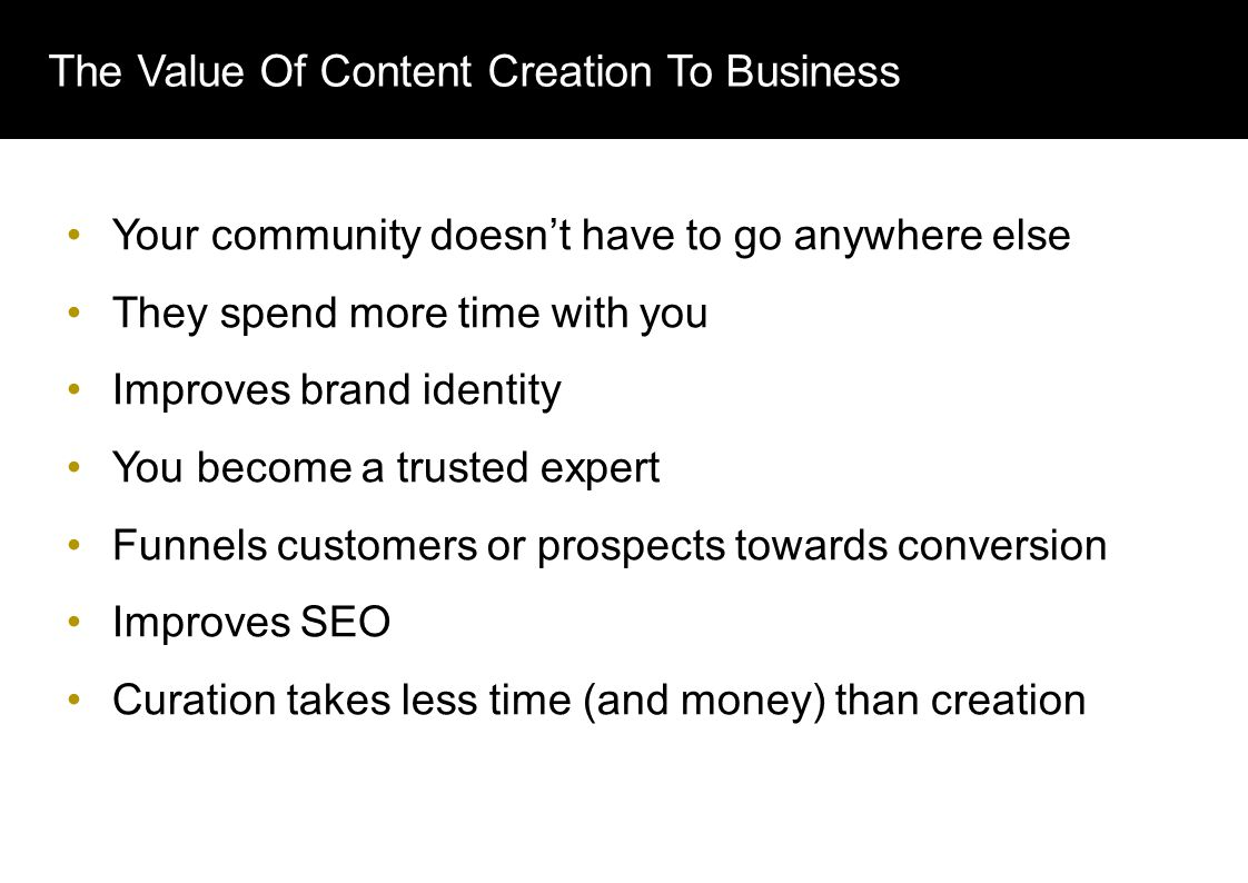 The Value Of Content Creation To Business Your community doesn't have to go anywhere else They spend more time with you Improves brand identity You become a trusted expert Funnels customers or prospects towards conversion Improves SEO Curation takes less time (and money) than creation