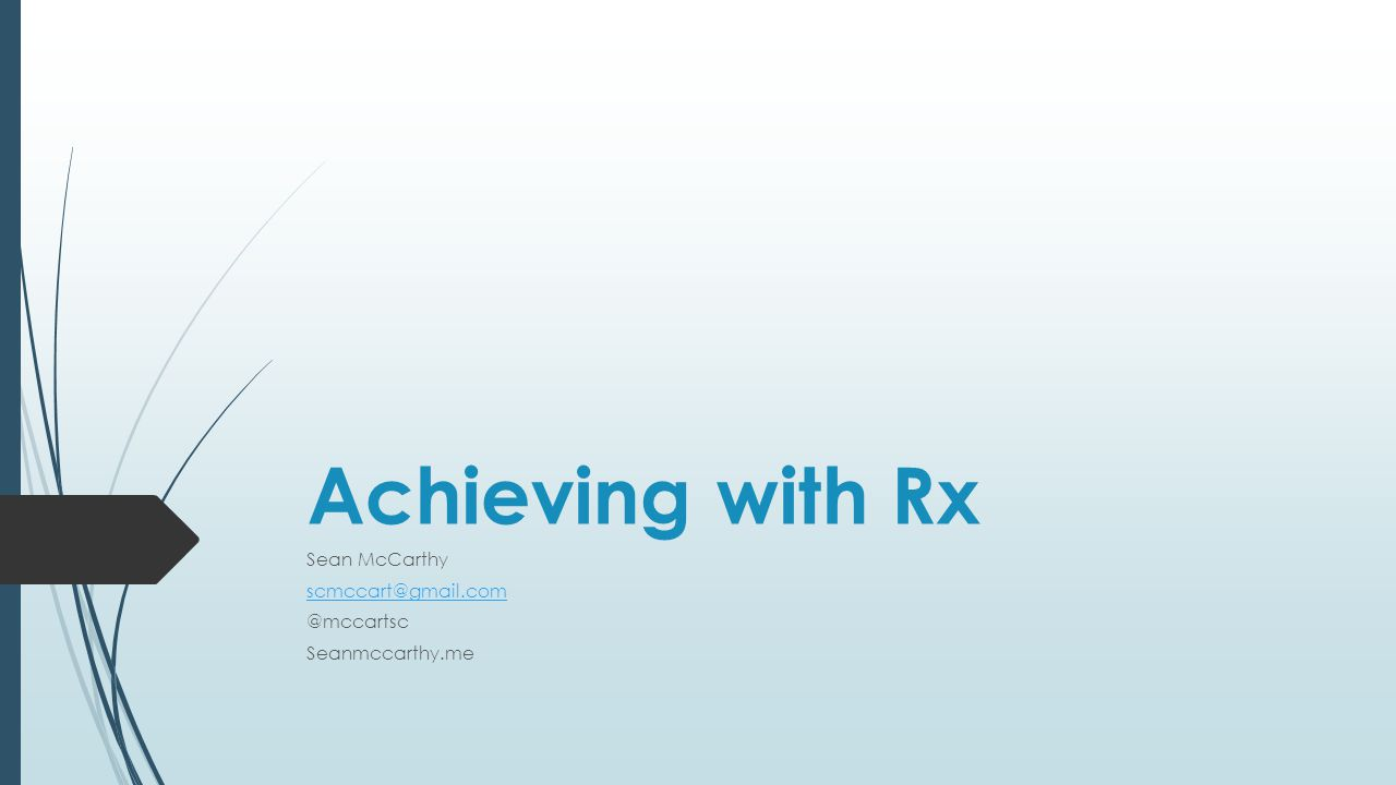 Achieving with Rx Sean McCarthy scmccart@gmail.com @mccartsc Seanmccarthy.me