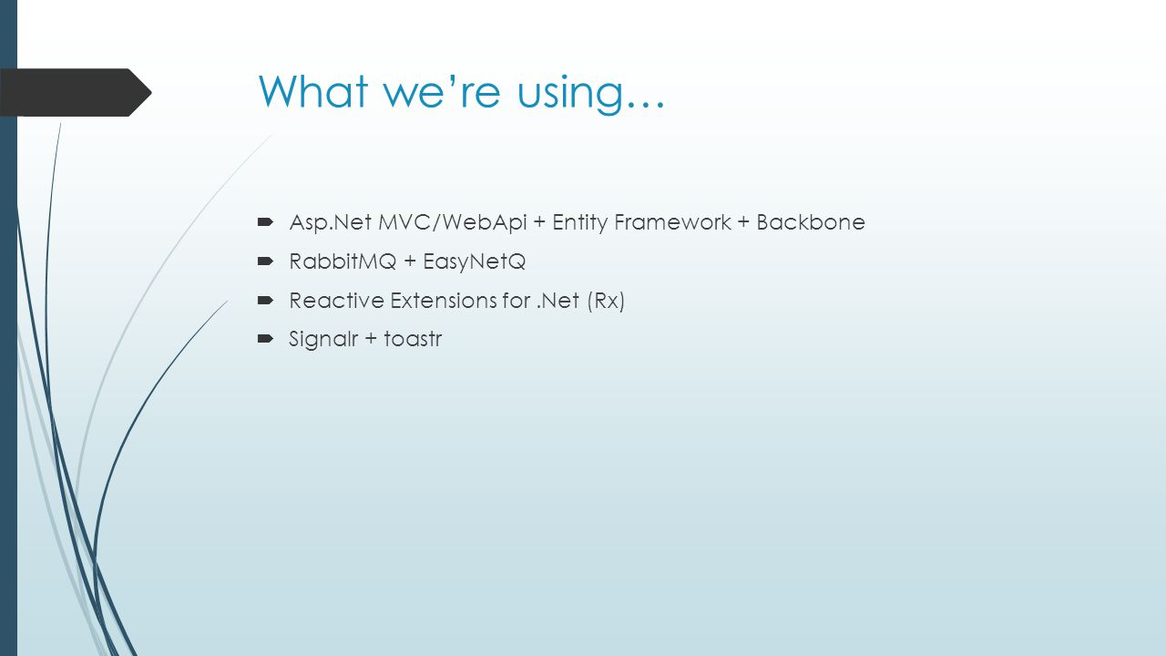What we're using…  Asp.Net MVC/WebApi + Entity Framework + Backbone  RabbitMQ + EasyNetQ  Reactive Extensions for.Net (Rx)  Signalr + toastr