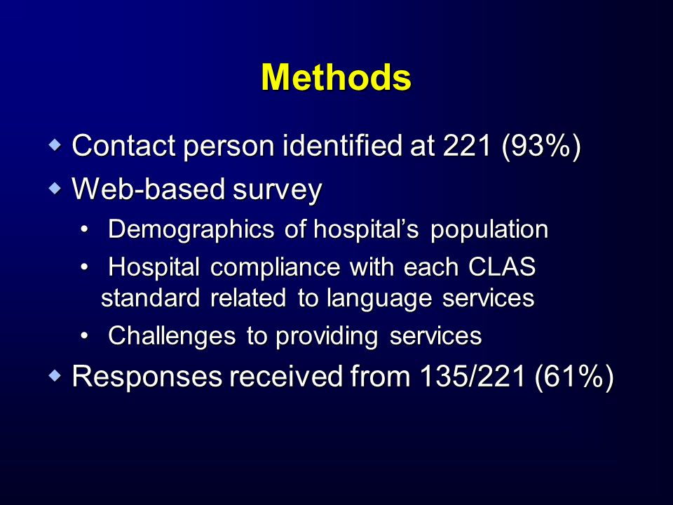Methods  Contact person identified at 221 (93%)  Web-based survey Demographics of hospital's population Demographics of hospital's population Hospital compliance with each CLAS standard related to language services Hospital compliance with each CLAS standard related to language services Challenges to providing services Challenges to providing services  Responses received from 135/221 (61%)