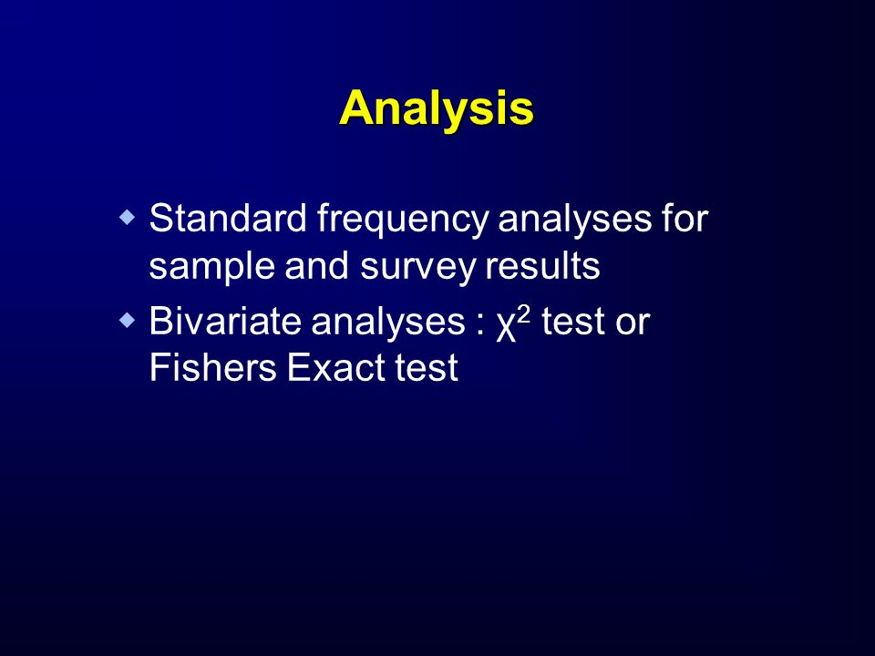 Analysis   Standard frequency analyses for sample and survey results   Bivariate analyses : χ 2 test or Fishers Exact test