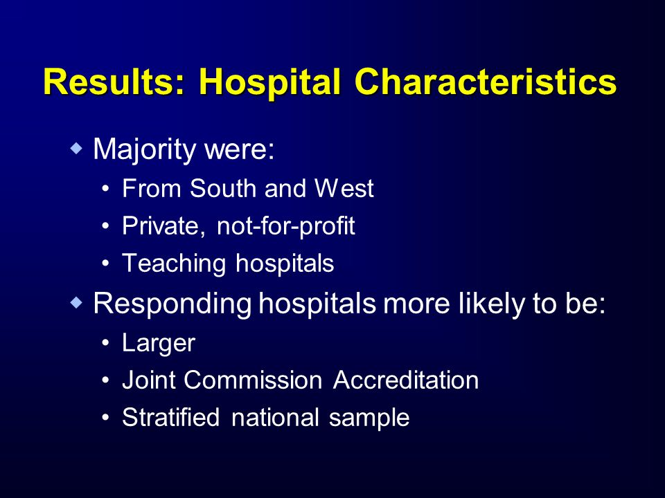 Results: Hospital Characteristics   Majority were: From South and West Private, not-for-profit Teaching hospitals   Responding hospitals more likely to be: Larger Joint Commission Accreditation Stratified national sample