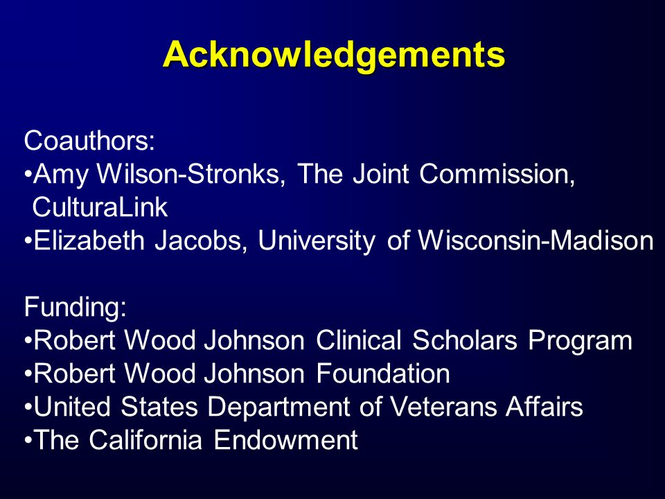 Acknowledgements Coauthors: Amy Wilson-Stronks, The Joint Commission, CulturaLink Elizabeth Jacobs, University of Wisconsin-Madison Funding: Robert Wood Johnson Clinical Scholars Program Robert Wood Johnson Foundation United States Department of Veterans Affairs The California Endowment