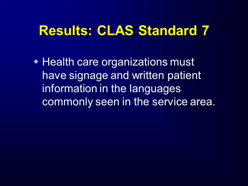 Results: CLAS Standard 7   Health care organizations must have signage and written patient information in the languages commonly seen in the service area.