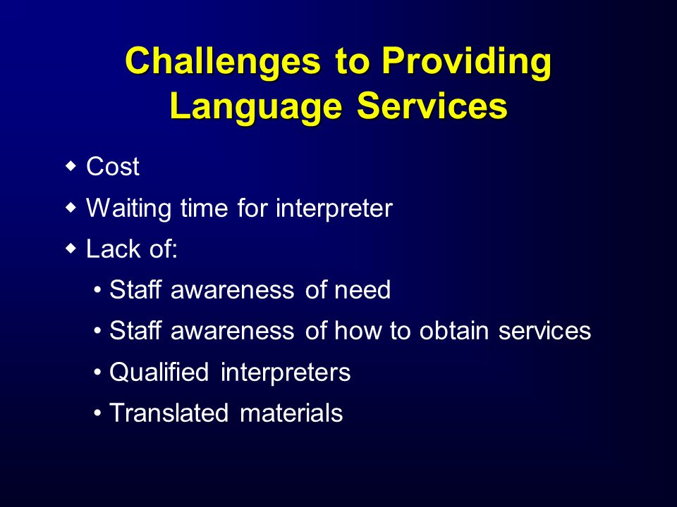Challenges to Providing Language Services   Cost   Waiting time for interpreter   Lack of: Staff awareness of need Staff awareness of how to obtain services Qualified interpreters Translated materials