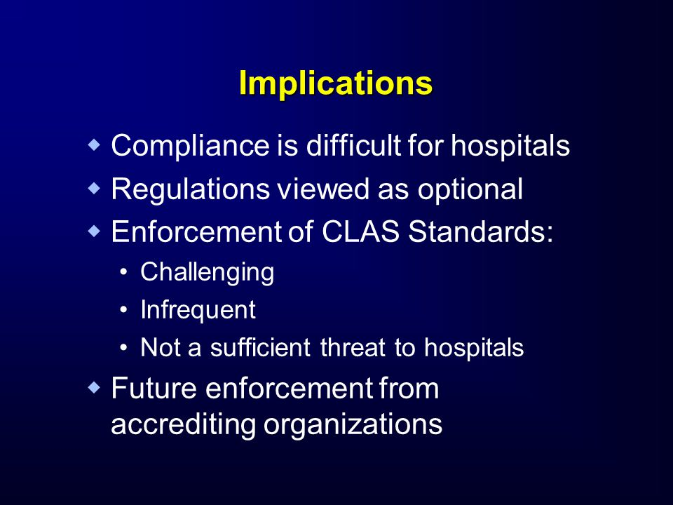 Implications   Compliance is difficult for hospitals   Regulations viewed as optional   Enforcement of CLAS Standards: Challenging Infrequent Not a sufficient threat to hospitals   Future enforcement from accrediting organizations