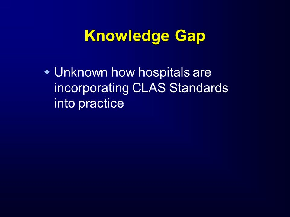 Knowledge Gap   Unknown how hospitals are incorporating CLAS Standards into practice