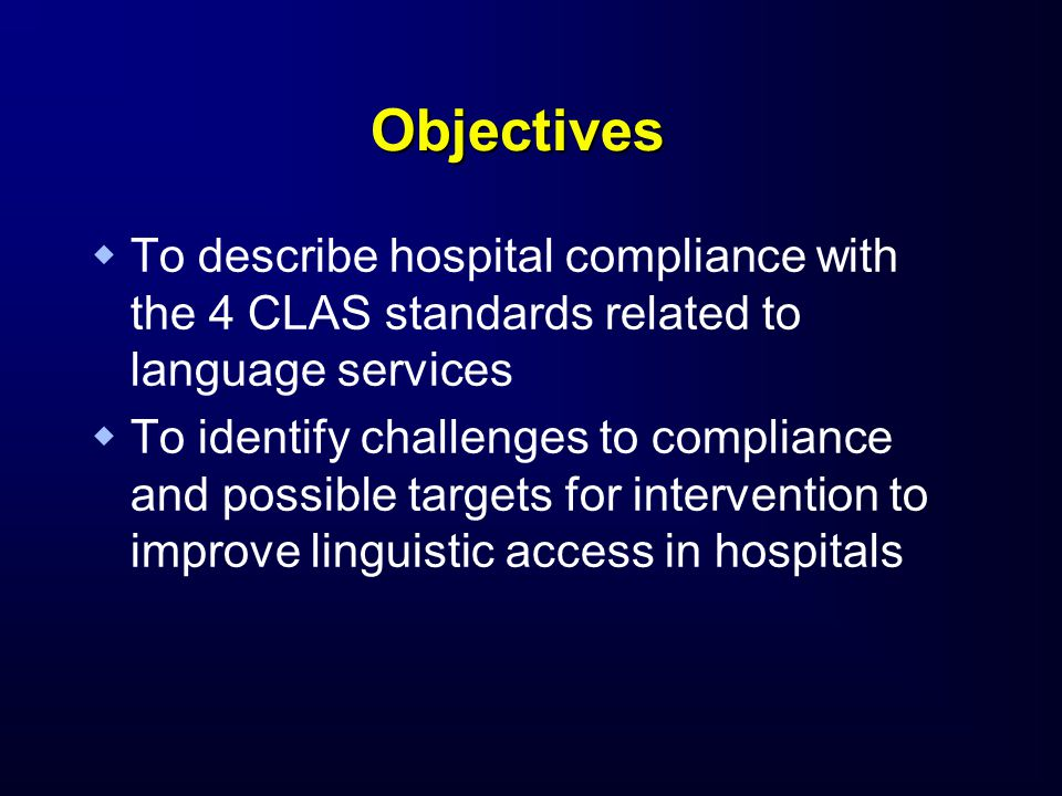Objectives   To describe hospital compliance with the 4 CLAS standards related to language services   To identify challenges to compliance and possible targets for intervention to improve linguistic access in hospitals