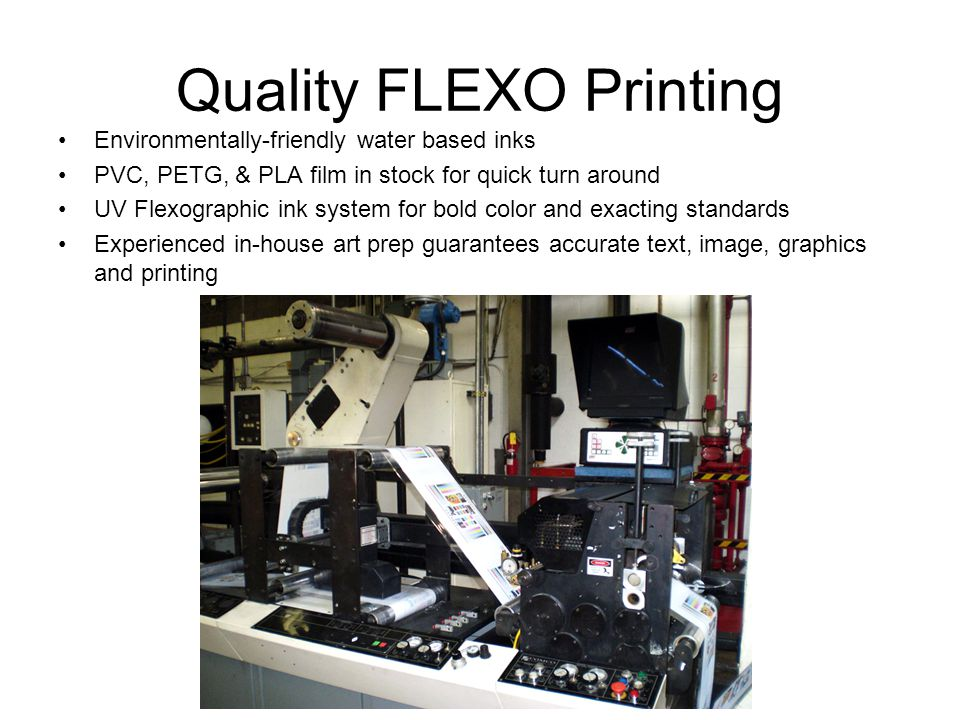 Quality FLEXO Printing Environmentally-friendly water based inks PVC, PETG, & PLA film in stock for quick turn around UV Flexographic ink system for bold color and exacting standards Experienced in-house art prep guarantees accurate text, image, graphics and printing