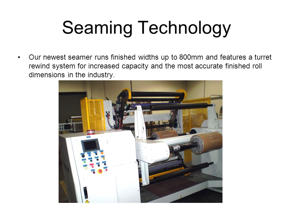 Seaming Technology Our newest seamer runs finished widths up to 800mm and features a turret rewind system for increased capacity and the most accurate finished roll dimensions in the industry.