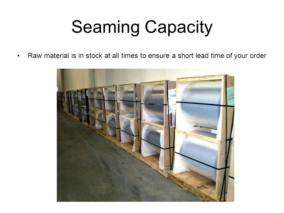 Seaming Capacity Raw material is in stock at all times to ensure a short lead time of your order