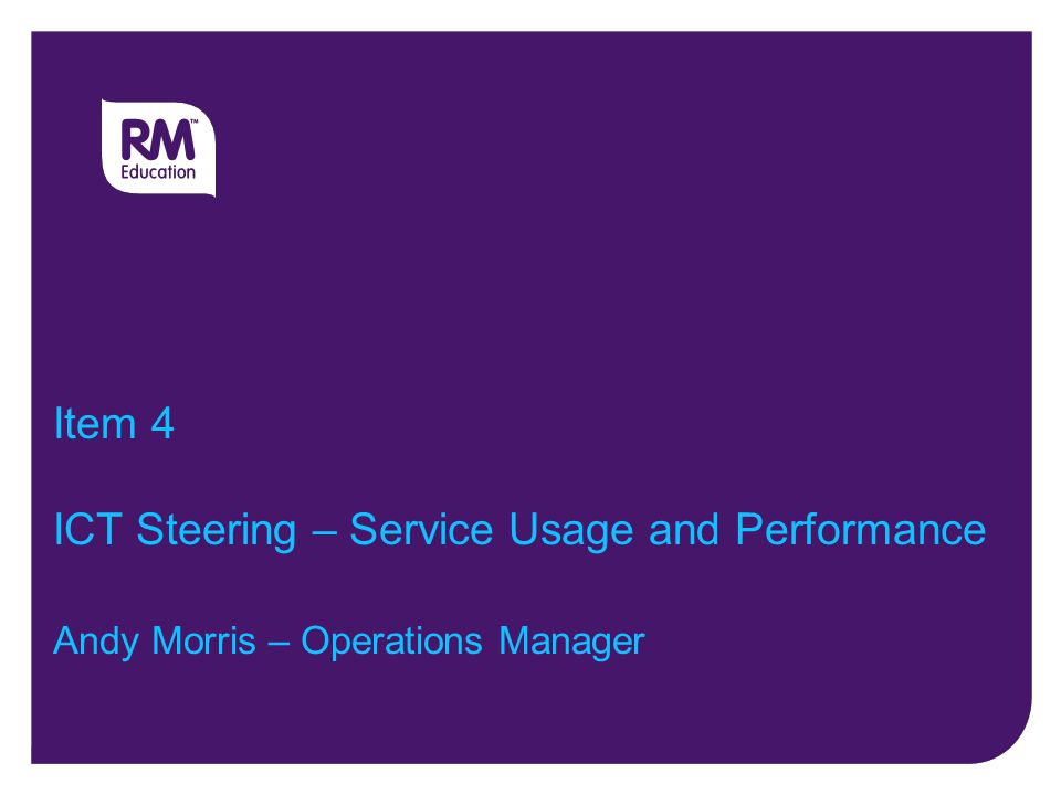 Item 4 ICT Steering – Service Usage and Performance Andy Morris – Operations Manager