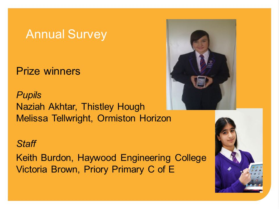 Annual Survey Prize winners Pupils Naziah Akhtar, Thistley Hough Melissa Tellwright, Ormiston Horizon Staff Keith Burdon, Haywood Engineering College Victoria Brown, Priory Primary C of E