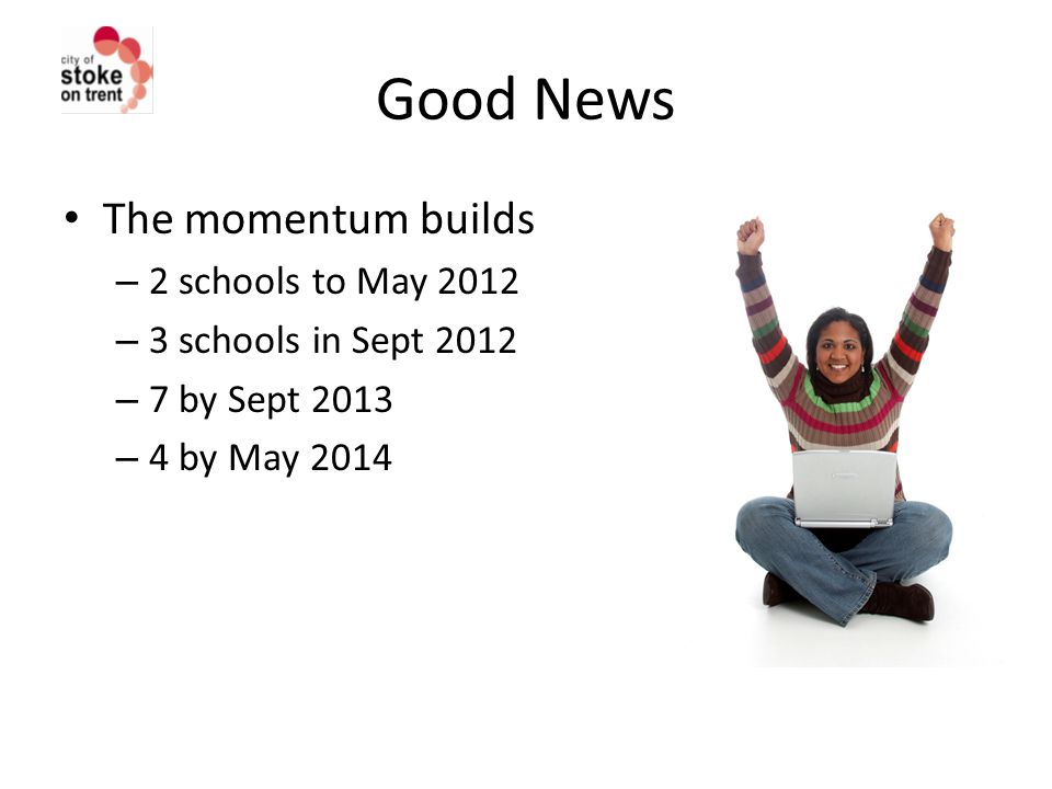 Good News The momentum builds – 2 schools to May 2012 – 3 schools in Sept 2012 – 7 by Sept 2013 – 4 by May 2014