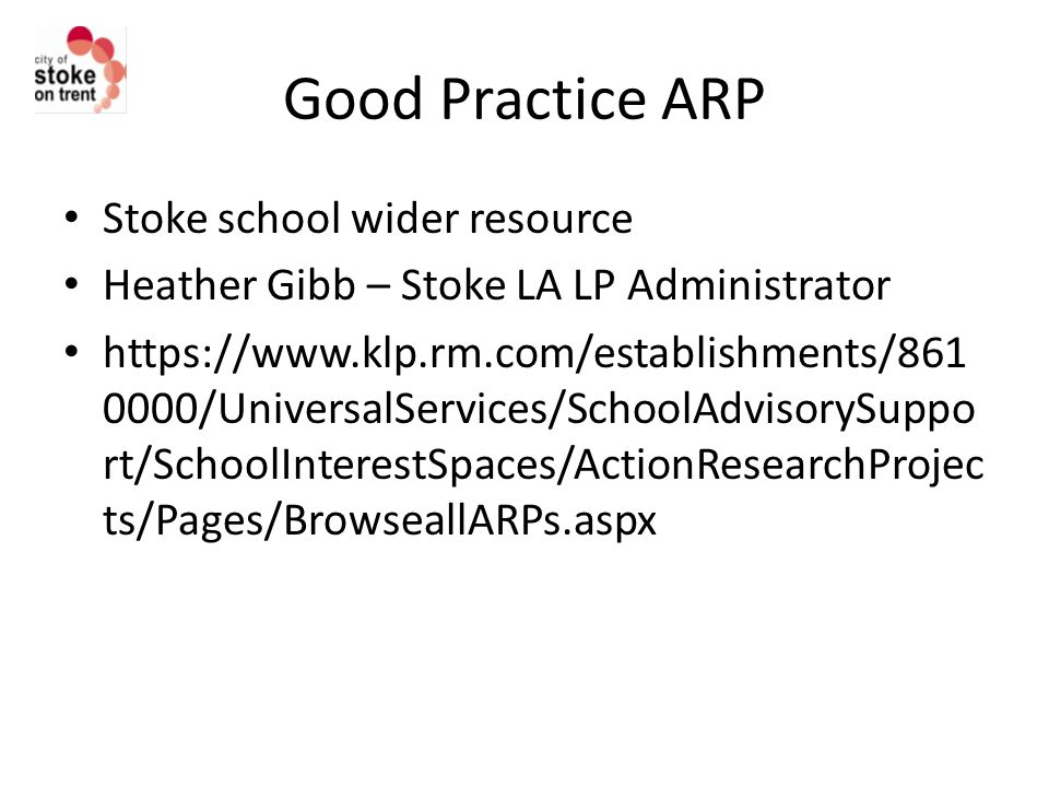 Good Practice ARP Stoke school wider resource Heather Gibb – Stoke LA LP Administrator https://www.klp.rm.com/establishments/861 0000/UniversalServices/SchoolAdvisorySuppo rt/SchoolInterestSpaces/ActionResearchProjec ts/Pages/BrowseallARPs.aspx