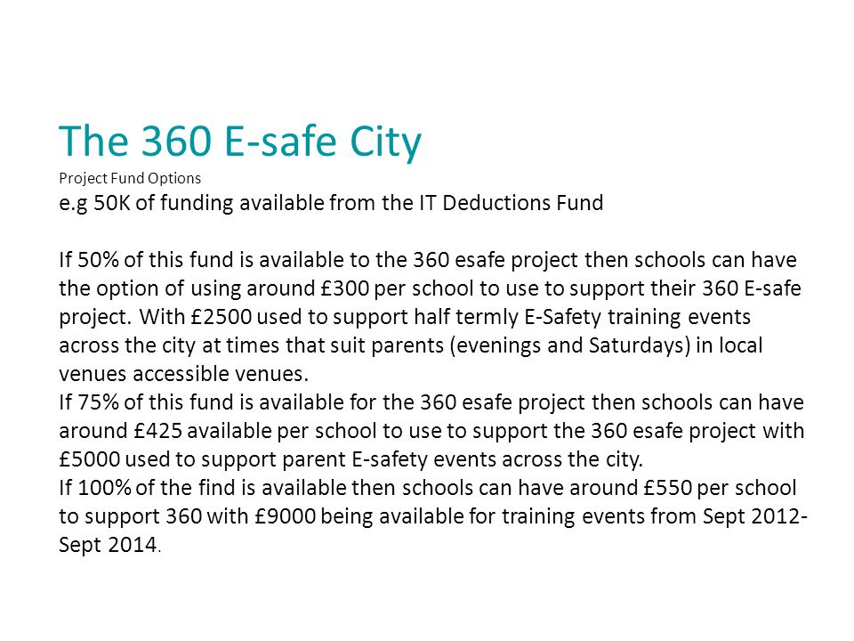 The 360 E-safe City Project Fund Options e.g 50K of funding available from the IT Deductions Fund If 50% of this fund is available to the 360 esafe project then schools can have the option of using around £300 per school to use to support their 360 E-safe project.