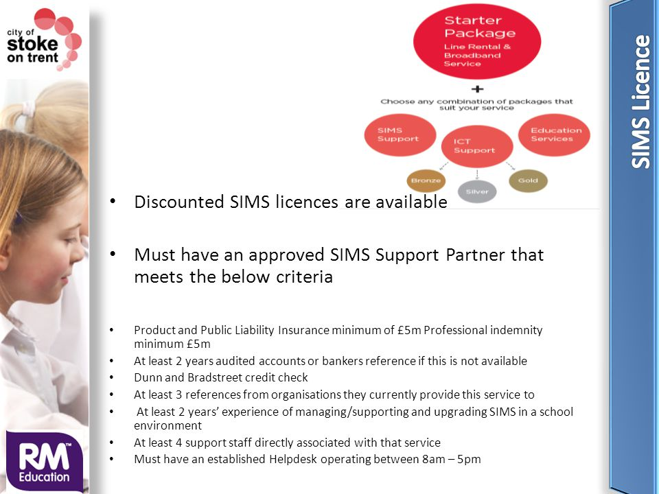 Discounted SIMS licences are available Must have an approved SIMS Support Partner that meets the below criteria Product and Public Liability Insurance minimum of £5m Professional indemnity minimum £5m At least 2 years audited accounts or bankers reference if this is not available Dunn and Bradstreet credit check At least 3 references from organisations they currently provide this service to At least 2 years' experience of managing/supporting and upgrading SIMS in a school environment At least 4 support staff directly associated with that service Must have an established Helpdesk operating between 8am – 5pm
