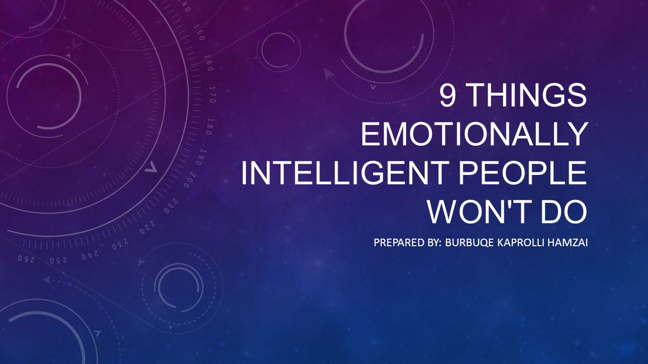 9 THINGS EMOTIONALLY INTELLIGENT PEOPLE WON T DO PREPARED BY: BURBUQE KAPROLLI HAMZAI