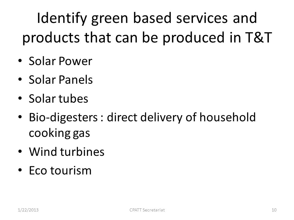 Identify green based services and products that can be produced in T&T Solar Power Solar Panels Solar tubes Bio-digesters : direct delivery of household cooking gas Wind turbines Eco tourism 1/22/2013CPATT Secretariat10