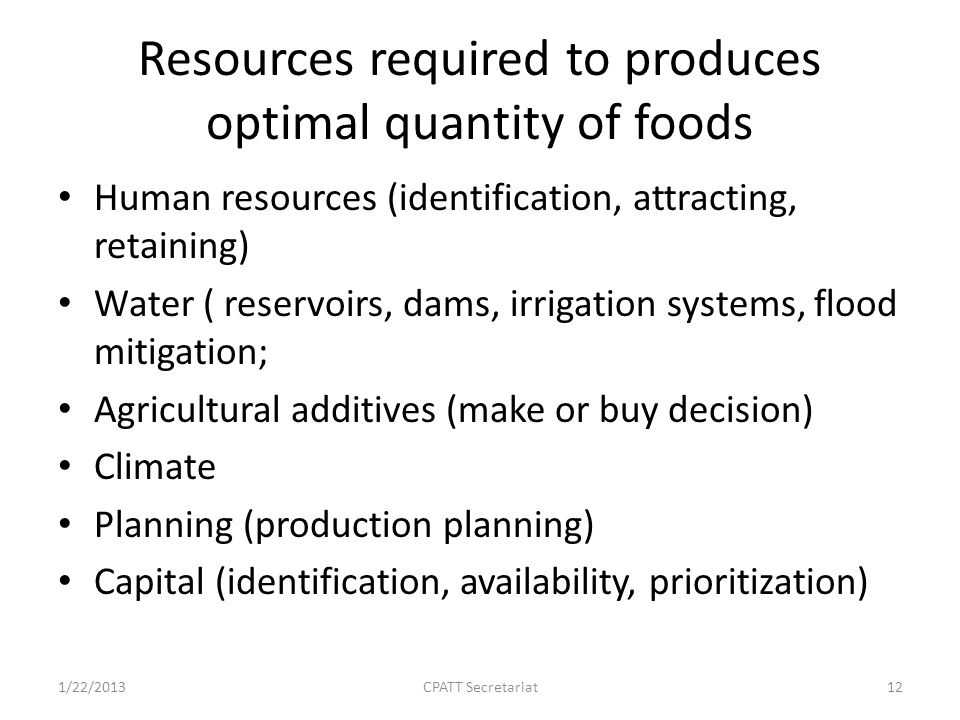 Resources required to produces optimal quantity of foods Human resources (identification, attracting, retaining) Water ( reservoirs, dams, irrigation systems, flood mitigation; Agricultural additives (make or buy decision) Climate Planning (production planning) Capital (identification, availability, prioritization) 1/22/2013CPATT Secretariat12