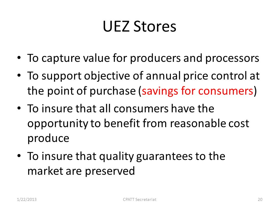 UEZ Stores To capture value for producers and processors To support objective of annual price control at the point of purchase (savings for consumers) To insure that all consumers have the opportunity to benefit from reasonable cost produce To insure that quality guarantees to the market are preserved 1/22/2013CPATT Secretariat20