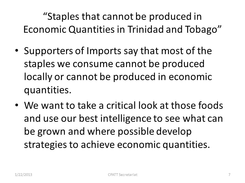 Staples that cannot be produced in Economic Quantities in Trinidad and Tobago Supporters of Imports say that most of the staples we consume cannot be produced locally or cannot be produced in economic quantities.