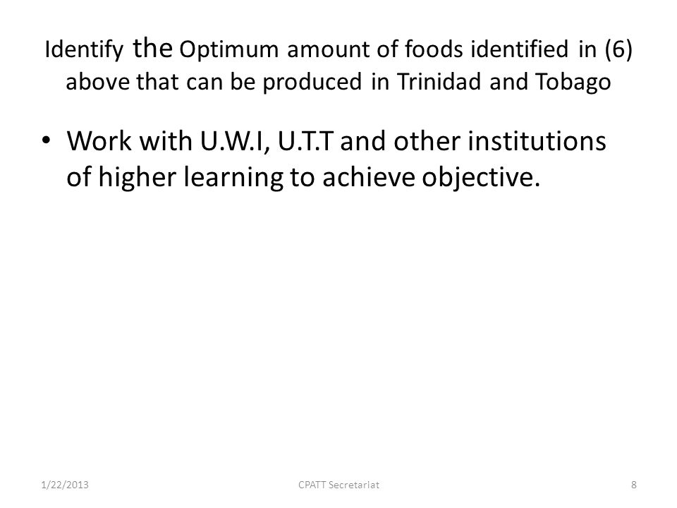 Identify the Optimum amount of foods identified in (6) above that can be produced in Trinidad and Tobago Work with U.W.I, U.T.T and other institutions of higher learning to achieve objective.